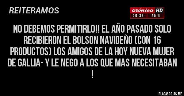 Placas Rojas - NO DEBEMOS PERMITIRLO!! EL AÑO PASADO SOLO RECIBIERON EL BOLSON NAVIDEÑO (CON 16 PRODUCTOS) LOS AMIGOS DE LA HOY NUEVA MUJER DE GALLIA- Y LE NEGO A LOS QUE MAS NECESITABAN !