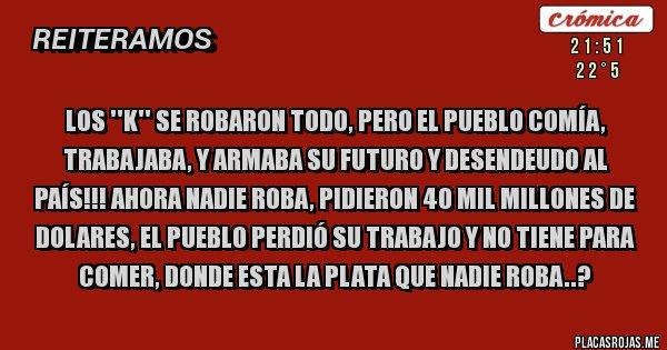 Placas Rojas - LOS ''K'' SE ROBARON TODO, PERO EL PUEBLO COMÍA, TRABAJABA, Y ARMABA SU FUTURO Y DESENDEUDO AL PAÍS!!! AHORA NADIE ROBA, PIDIERON 40 MIL MILLONES DE DOLARES, EL PUEBLO PERDIÓ SU TRABAJO Y NO TIENE PARA COMER, DONDE ESTA LA PLATA QUE NADIE ROBA..?