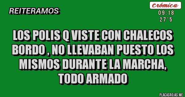 Placas Rojas - LOS POLIS Q VISTE CON CHALECOS BORDO , NO LLEVABAN PUESTO LOS MISMOS DURANTE LA MARCHA, TODO ARMADO