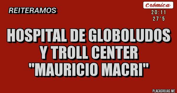 Placas Rojas - HOSPITAL DE GLOBOLUDOS Y TROLL CENTER  ''MAURICIO MACRI''