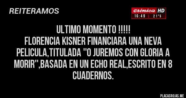 Placas Rojas - Ultimo momento !!!!! FLORENCIA KISNER FINANCIARA UNA NEVA PELICULA,TITULADA ''O JUREMOS CON GLORIA A MORIR'',BASADA EN UN ECHO REAL,ESCRITO EN 8 CUADERNOS.