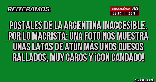 Placas Rojas - POSTALES DE LA ARGENTINA INACCESIBLE, POR LO MACRISTA: Una foto nos muestra unas latas de atún más unos quesos rallados, muy caros y ¡CON CANDADO!