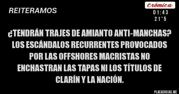 Placas Rojas - ¿TENDRÁN TRAJES DE AMIANTO ANTI-MANCHAS? Los escándalos recurrentes provocados por las offshores macristas no enchastran las tapas ni los títulos de Clarín y La Nación.