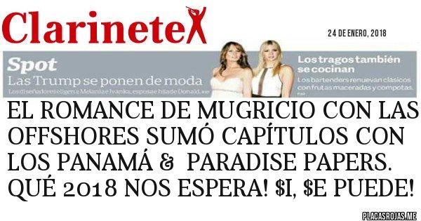 Placas Rojas - EL ROMANCE DE MUGRICIO CON LAS OFFSHORES SUMÓ CAPÍTULOS CON LOS PANAMÁ &  PARADISE PAPERS. QUÉ 2018 NOS ESPERA! $I, $E PUEDE!