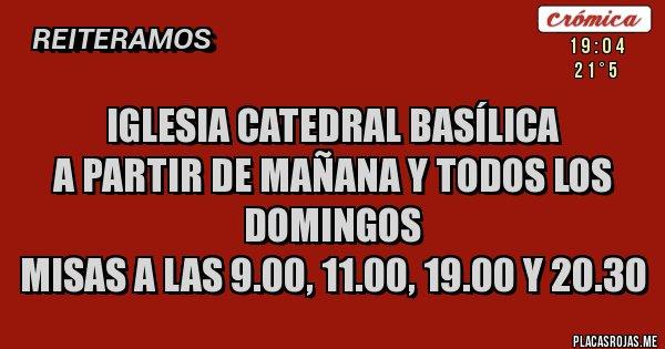 Placas Rojas - Iglesia Catedral Basílica A partir de mañana y todos los domingos Misas a las 9.00, 11.00, 19.00 y 20.30