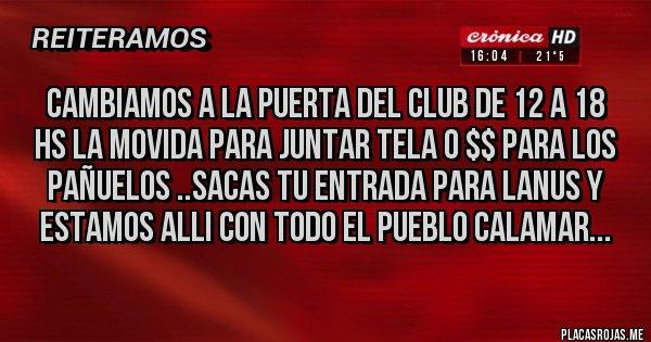 Placas Rojas - CAMBIAMOS A LA PUERTA DEL CLUB DE 12 A 18 HS LA MOVIDA PARA JUNTAR TELA O $$ PARA LOS PAÑUELOS ..SACAS TU ENTRADA PARA LANUS Y ESTAMOS ALLI CON TODO EL PUEBLO CALAMAR...