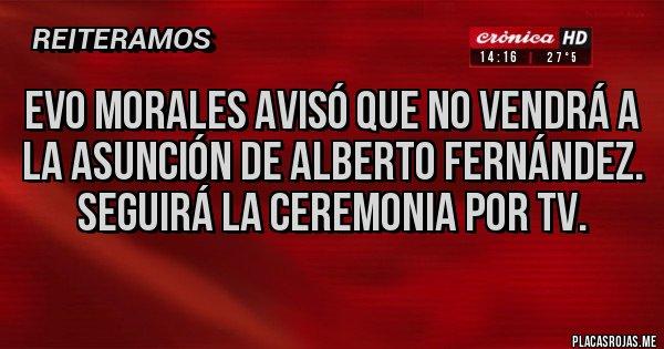Placas Rojas - Evo morales avisó que no vendrá a la asunción de Alberto Fernández. Seguirá la ceremonia por tv.