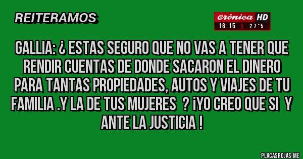 Placas Rojas - GALLIA: ¿ ESTAS SEGURO QUE NO VAS A TENER QUE RENDIR CUENTAS DE DONDE SACARON EL DINERO PARA TANTAS PROPIEDADES, AUTOS Y VIAJES DE TU FAMILIA .Y LA DE TUS MUJERES  ? ¡YO CREO QUE SI  Y ANTE LA JUSTICIA !