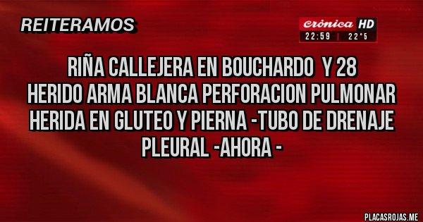 Placas Rojas - RIÑA CALLEJERA EN BOUCHARDO  Y 28 HERIDO ARMA BLANCA PERFORACION PULMONAR  HERIDA EN GLUTEO Y PIERNA -TUBO DE DRENAJE PLEURAL -AHORA -