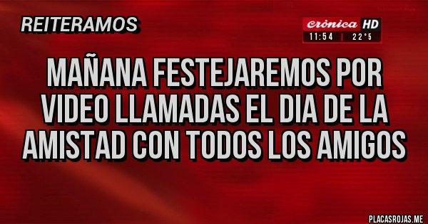 Placas Rojas - MAÑANA FESTEJAREMOS POR VIDEO LLAMADAS EL DIA DE LA AMISTAD CON TODOS LOS AMIGOS