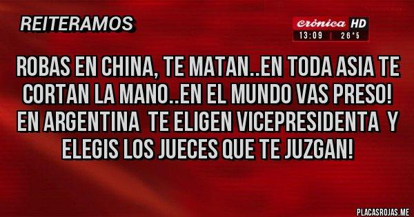 Placas Rojas - Robas en China, te matan..en toda Asia te cortan la mano..en el Mundo vas preso! En Argentina  te eligen VicePresidenta  y elegis los jueces que te juzgan!