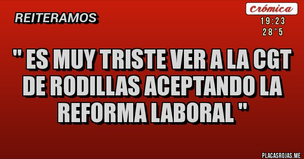 Placas Rojas - '' Es muy triste ver a la CGT de rodillas aceptando la reforma laboral ''