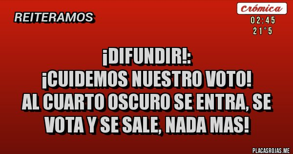 ¡DIFUNDIR!:  ¡CUIDEMOS NUESTRO VOTO! AL CUARTO OSCURO SE ENTRA, SE VOTA Y SE SALE, NADA MAS!