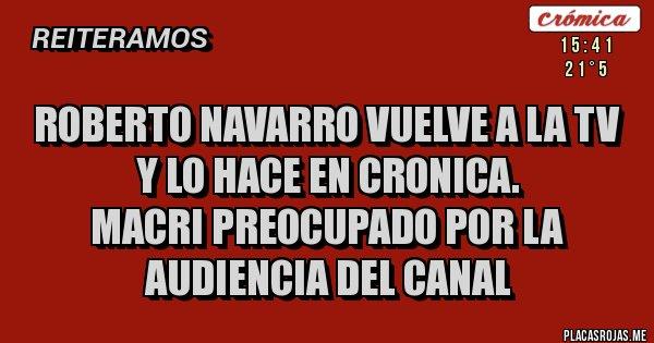 Placas Rojas - ROBERTO NAVARRO VUELVE A LA TV Y LO HACE EN CRONICA. MACRI PREOCUPADO POR LA AUDIENCIA DEL CANAL