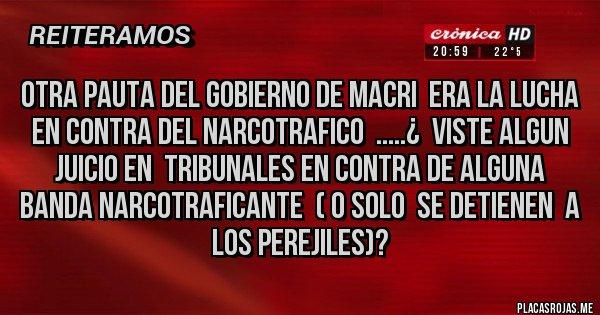 Placas Rojas - otra pauta del gobierno de macri  era la lucha en contra del narcotrafico  .....¿  viste algun juicio en  tribunales en contra de alguna banda narcotraficante  ( o solo  se detienen  a los perejiles)?
