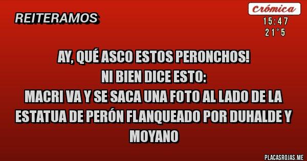 Placas Rojas - Ay, qué asco estos peronchos! Ni bien Dice esto: Macri va y se saca una foto al lado de la estatua de Perón flanqueado por Duhalde y Moyano