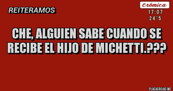 Placas Rojas - CHE, ALGUIEN SABE CUANDO SE RECIBE EL HIJO DE MICHETTI.???