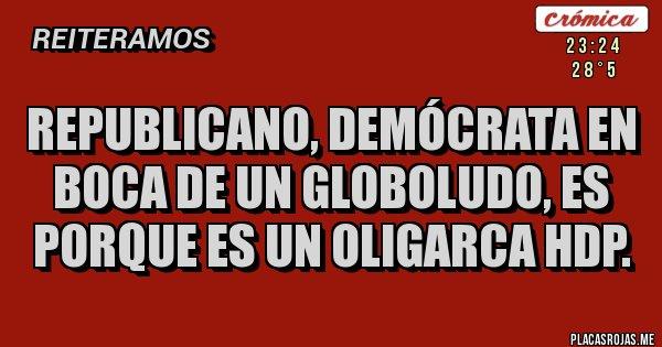 Placas Rojas - REPUBLICANO, DEMÓCRATA EN BOCA DE UN GLOBOLUDO, ES PORQUE ES UN OLIGARCA HDP.