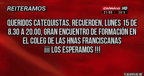 Placas Rojas - Queridos Catequistas, recuerden, lunes 15 de 8.30 a 20.00, GRAN ENCUENTRO DE FORMACIÓN en el Coleg de las Hnas Franciscanas ¡¡¡ Los esperamos !!!