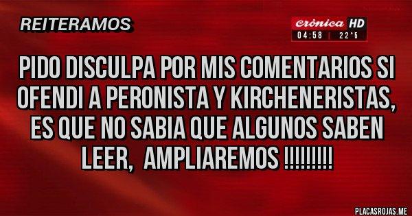 Placas Rojas - Pido disculpa por mis comentarios si ofendi a Peronista y kircheneristas, es que no sabia que algunos saben leer,  AMPLIAREMOS !!!!!!!!!