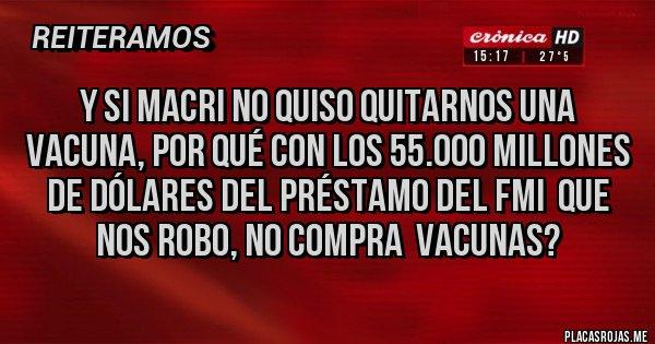 Placas Rojas - Y si Macri no quiso quitarnos una vacuna, por qué con los 55.000 millones de dólares del préstamo del FMI  que nos robo, NO COMPRA  VACUNAS?