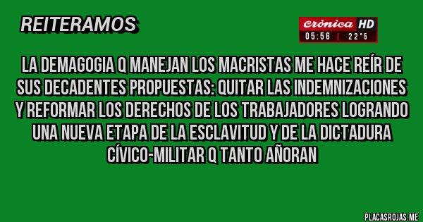 Placas Rojas - La demagogia q manejan los macristas me hace reír de sus decadentes propuestas: quitar las indemnizaciones y reformar los derechos de los trabajadores logrando una nueva etapa de la esclavitud y de la dictadura cívico-militar q tanto añoran