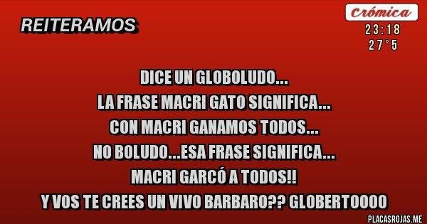 Placas Rojas - Dice un globoludo... La frase Macri gato significa... Con Macri ganamos todos... NO BOLUDO...ESA FRASE SIGNIFICA... MACRI GARCÓ A TODOS!!  Y VOS TE CREES UN VIVO BARBARO?? GLOBERTOOOO