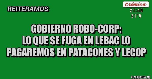 Placas Rojas - GOBIERNO ROBO-CORP:  LO QUE SE FUGA EN LEBAC LO PAGAREMOS EN PATACONES Y LECOP
