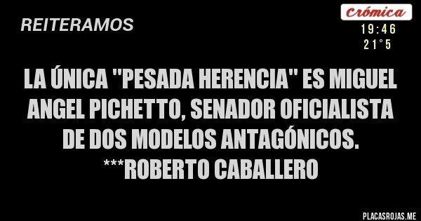 Placas Rojas - LA ÚNICA ''PESADA HERENCIA'' ES MIGUEL ANGEL PICHETTO, SENADOR OFICIALISTA DE DOS MODELOS ANTAGÓNICOS. ***Roberto Caballero