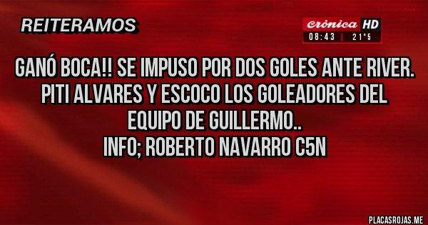 Placas Rojas - GANÓ BOCA!! SE IMPUSO POR DOS GOLES ANTE RIVER. PITI ALVARES Y ESCOCO LOS GOLEADORES DEL EQUIPO DE GUILLERMO..       info; ROBERTO NAVARRO C5N