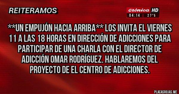 Placas Rojas - **UN EMPUJÓN HACIA ARRIBA** los invita el viernes 11 a las 18 horas en dirección de adicciones para participar de una charla con el director de adicción OMAR RODRÍGUEZ. Hablaremos del proyecto de el centro de adicciones.
