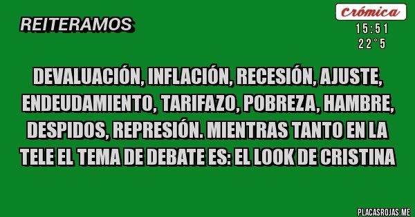 Placas Rojas - Devaluación, inflación, recesión, ajuste, endeudamiento, tarifazo, pobreza, hambre, despidos, represión. Mientras tanto en la tele el tema de debate es: EL LOOK DE CRISTINA