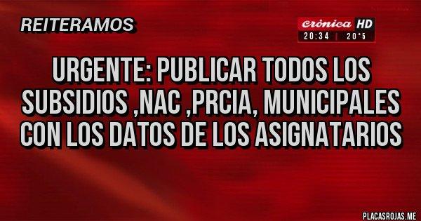 Placas Rojas - URGENTE: PUBLICAR TODOS LOS SUBSIDIOS ,NAC ,PRCIA, MUNICIPALES CON LOS DATOS DE LOS ASIGNATARIOS