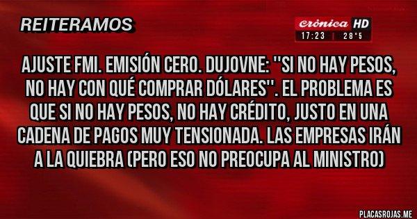 Placas Rojas - AJUSTE FMI. EMISIÓN CERO. DUJOVNE: ''SI NO HAY PESOS, NO HAY CON QUÉ COMPRAR DÓLARES''. El problema es que SI NO HAY PESOS, NO HAY CRÉDITO, justo en una cadena de pagos muy tensionada. LAS EMPRESAS IRÁN A LA QUIEBRA (Pero eso no preocupa al Ministro)