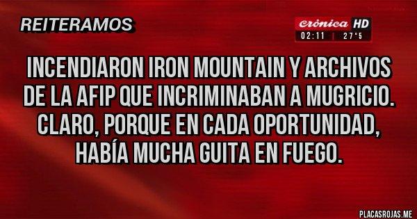 Placas Rojas - Incendiaron IRON MOUNTAIN y archivos de la AFIP que incriminaban a MUGRICIO. Claro, porque en cada oportunidad, había mucha guita en fuego.