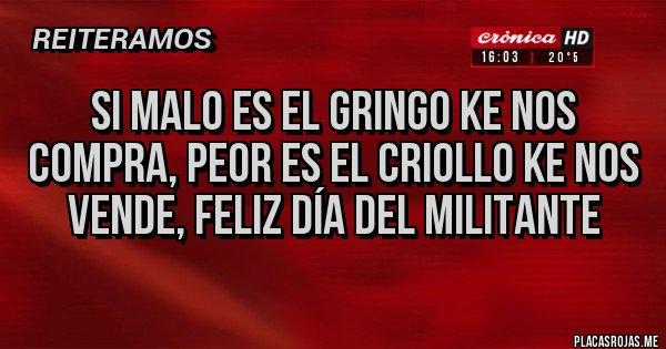 Placas Rojas - SI MALO ES EL GRINGO KE NOS COMPRA, PEOR ES EL CRIOLLO KE NOS VENDE, FELIZ DÍA DEL MILITANTE