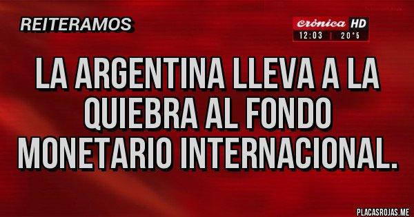 Placas Rojas - La Argentina lleva a la quiebra al Fondo Monetario Internacional.
