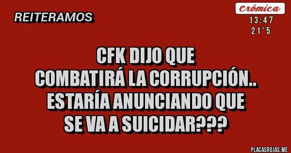 cfk dijo que  combatirá la corrupción.. estaría anunciando que  se va a suicidar???