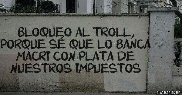 Placas Rojas - bloqueo al troll, porque sé que lo banca Macri con plata de nuestros impuestos