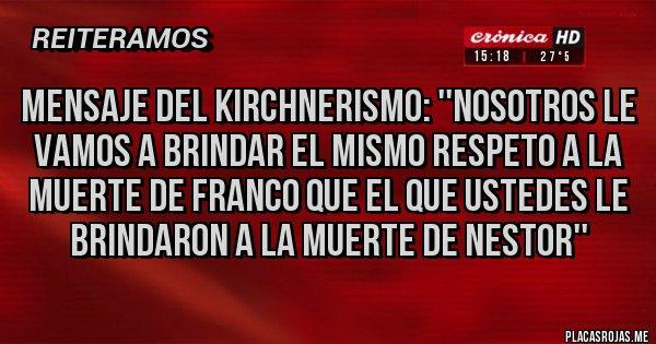 Placas Rojas - MENSAJE DEL KIRCHNERISMO: ''NOSOTROS LE VAMOS A BRINDAR EL MISMO RESPETO A LA MUERTE DE FRANCO QUE EL QUE USTEDES LE BRINDARON A LA MUERTE DE NESTOR''