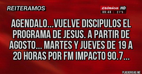 Placas Rojas - AGENDALO...VUELVE DISCIPULOS EL PROGRAMA DE JESUS. A PARTIR DE AGOSTO... MARTES Y JUEVES DE 19 A 20 HORAS POR FM IMPACTO 90.7...