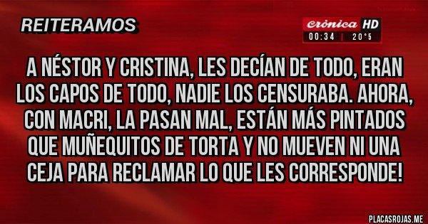 Placas Rojas - A Néstor y Cristina, les decían de todo, eran los capos de todo, nadie los censuraba. Ahora, con Macri, la pasan mal, están más pintados que muñequitos de torta y no mueven ni una ceja para reclamar lo que les corresponde!