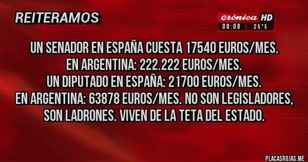Placas Rojas - UN SENADOR EN ESPAÑA CUESTA 17540 EUROS/MES. EN ARGENTINA: 222.222 EUROS/MES. UN DIPUTADO EN ESPAÑA: 21700 EUROS/MES. EN ARGENTINA: 63878 EUROS/MES. NO SON LEGISLADORES, SON LADRONES. VIVEN DE LA TETA DEL ESTADO.