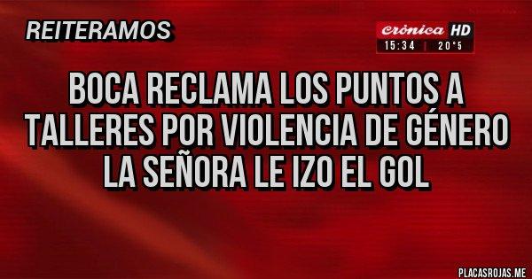 Placas Rojas - Boca reclama los puntos a Talleres por Violencia de género La Señora le izo el gol