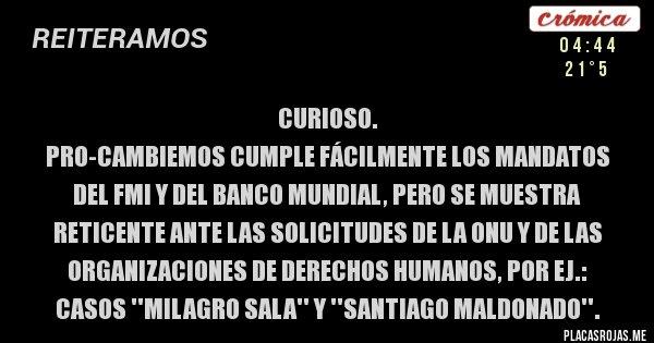 Placas Rojas - CURIOSO.  PRO-CAMBIEMOS CUMPLE FÁCILMENTE LOS MANDATOS DEL FMI Y DEL BANCO MUNDIAL, PERO SE MUESTRA RETICENTE ANTE LAS SOLICITUDES DE LA ONU Y DE LAS ORGANIZACIONES DE DERECHOS HUMANOS, POR EJ.: CASOS ''MILAGRO SALA'' Y ''SANTIAGO MALDONADO''.