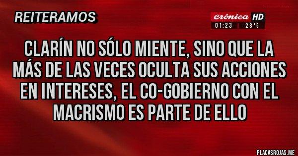 Placas Rojas - Clarín no sólo miente, sino que la más de las veces oculta sus acciones en intereses, el co-gobierno con el macrismo es parte de ello