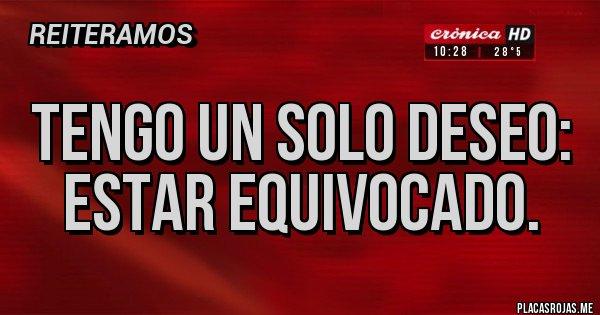 Placas Rojas - Tengo un solo deseo: Estar equivocado.