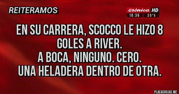 Placas Rojas - EN SU CARRERA, SCOCCO LE HIZO 8 GOLES A RIVER.  A BOCA, NINGUNO. CERO. UNA HELADERA DENTRO DE OTRA.