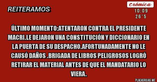 Placas Rojas - ÚLTIMO MOMENTO:ATENTARON CONTRA EL PRESIDENTE MACRI.LE DEJARON UNA CONSTITUCIÓN Y DICCIONARIO EN LA PUERTA DE SU DESPACHO.AFORTUNADAMENTE NO LE CAUSÓ DAÑOS .BRIGADA DE LIBROS PELIGROSOS LOGRÓ RETIRAR EL MATERIAL ANTES DE QUE EL MANDATARIO LO VIERA.
