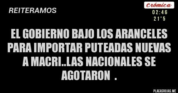 Placas Rojas - El gobierno bajo los aranceles para importar puteadas nuevas  a macri..las nacionales se agotaron  .